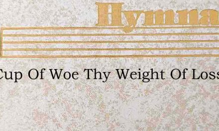 Thy Cup Of Woe Thy Weight Of Loss – Hymn Lyrics