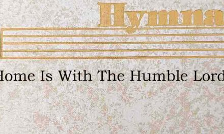Thy Home Is With The Humble Lord – Hymn Lyrics