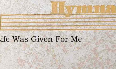 Thy Life Was Given For Me – Hymn Lyrics