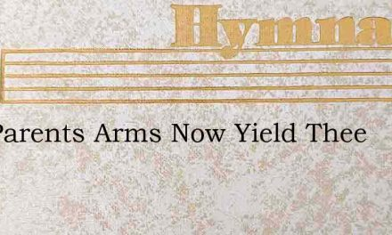 Thy Parents Arms Now Yield Thee – Hymn Lyrics