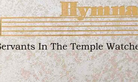 Thy Servants In The Temple Watched – Hymn Lyrics