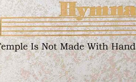 Thy Temple Is Not Made With Hands – Hymn Lyrics