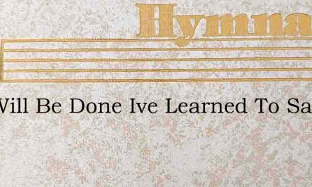 Thy Will Be Done Ive Learned To Say – Hymn Lyrics
