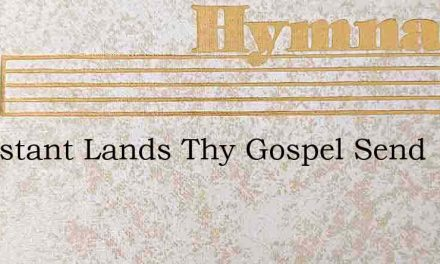 To Distant Lands Thy Gospel Send – Hymn Lyrics