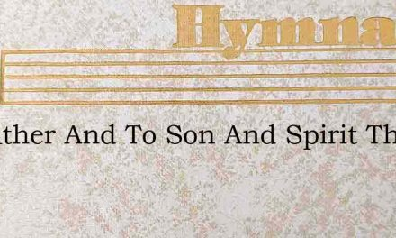 To Father And To Son And Spirit Three – Hymn Lyrics
