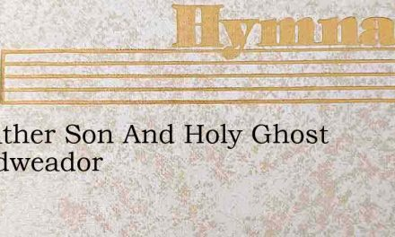 To Father Son And Holy Ghost Thgodweador – Hymn Lyrics