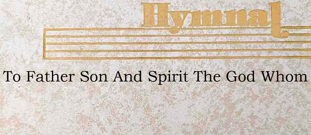 To Father Son And Spirit The God Whom – Hymn Lyrics