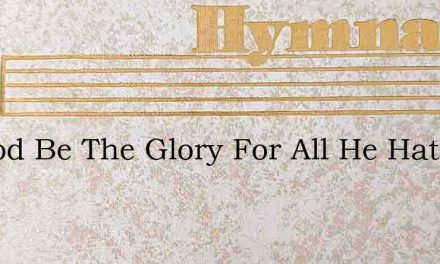 To God Be The Glory For All He Hath Done – Hymn Lyrics