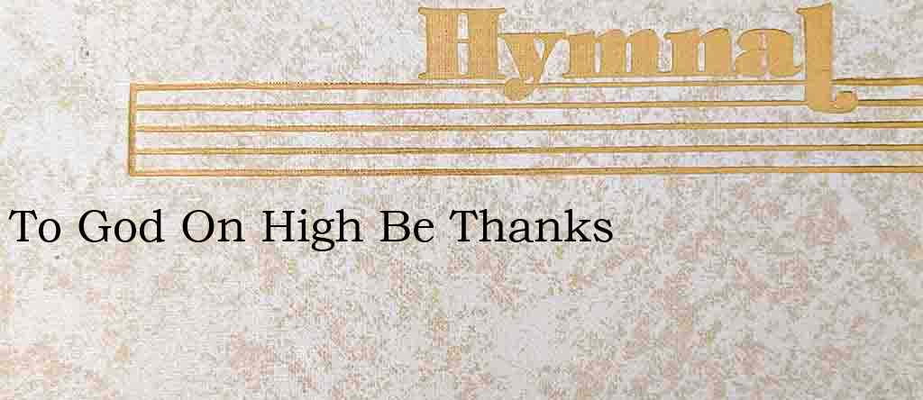 To God On High Be Thanks – Hymn Lyrics