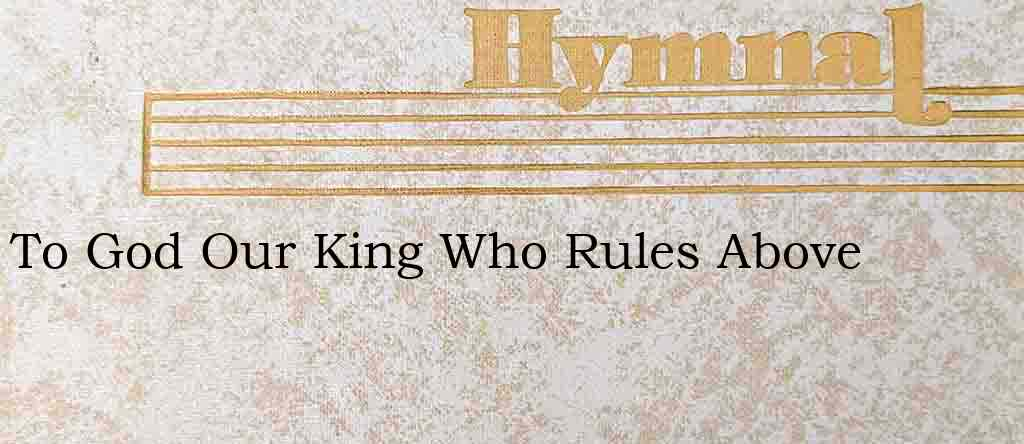To God Our King Who Rules Above – Hymn Lyrics