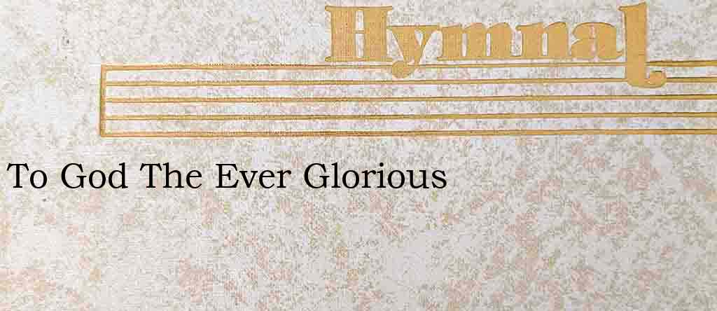 To God The Ever Glorious – Hymn Lyrics