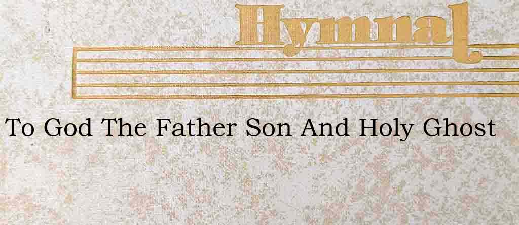 To God The Father Son And Holy Ghost – Hymn Lyrics