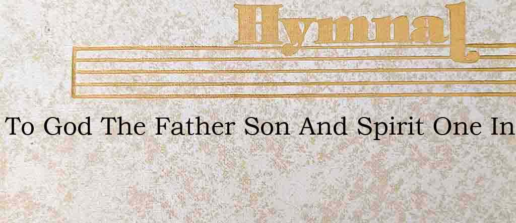 To God The Father Son And Spirit One In – Hymn Lyrics