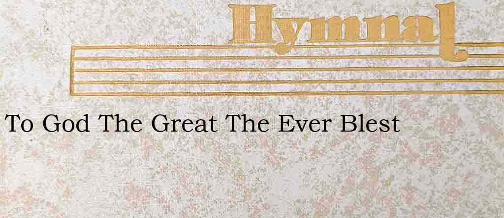 To God The Great The Ever Blest – Hymn Lyrics