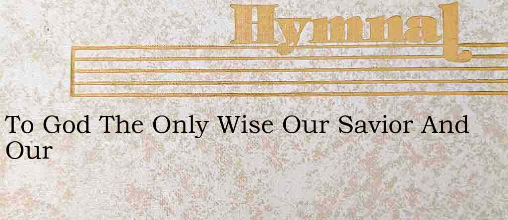 To God The Only Wise Our Savior And Our – Hymn Lyrics