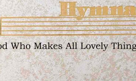 To God Who Makes All Lovely Things – Hymn Lyrics