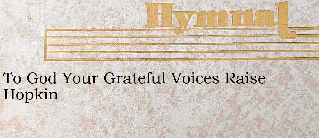 To God Your Grateful Voices Raise Hopkin – Hymn Lyrics