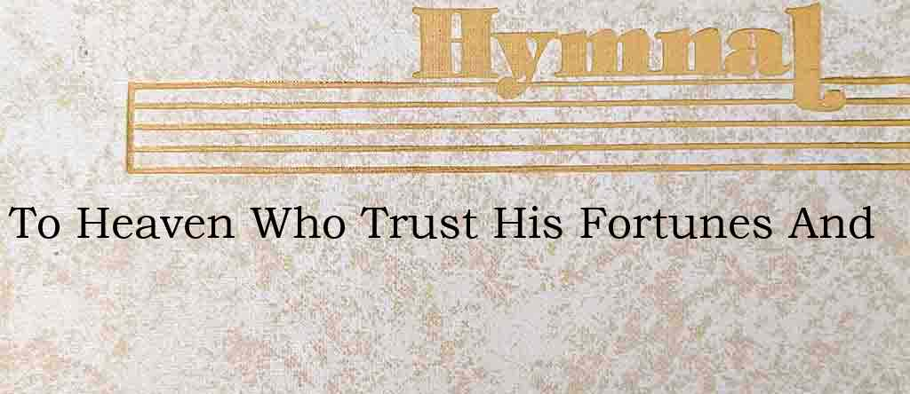 To Heaven Who Trust His Fortunes And – Hymn Lyrics