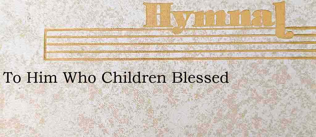 To Him Who Children Blessed – Hymn Lyrics