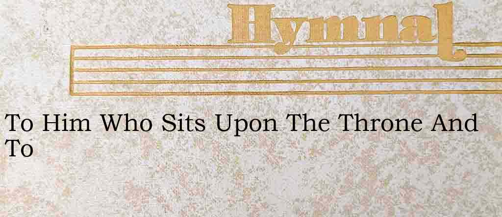 To Him Who Sits Upon The Throne And To – Hymn Lyrics