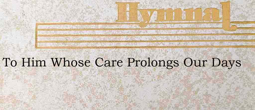 To Him Whose Care Prolongs Our Days – Hymn Lyrics
