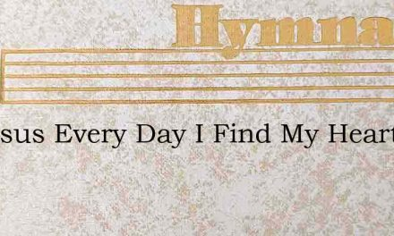 To Jesus Every Day I Find My Heart Is Cl – Hymn Lyrics