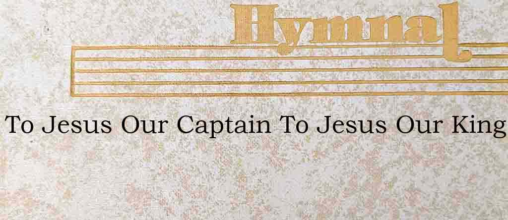 To Jesus Our Captain To Jesus Our King – Hymn Lyrics