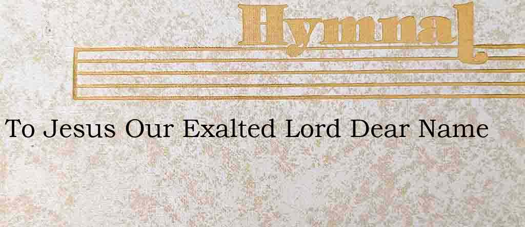 To Jesus Our Exalted Lord Dear Name – Hymn Lyrics