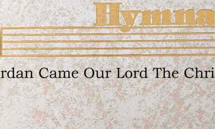 To Jordan Came Our Lord The Christ – Hymn Lyrics