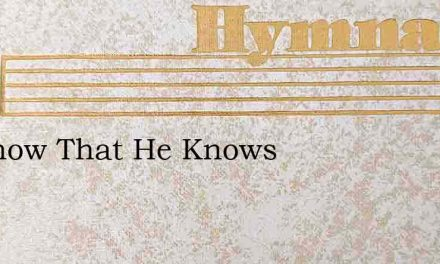 To Know That He Knows – Hymn Lyrics