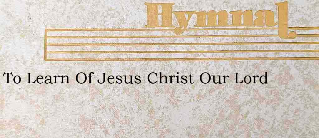 To Learn Of Jesus Christ Our Lord – Hymn Lyrics