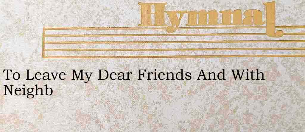To Leave My Dear Friends And With Neighb – Hymn Lyrics