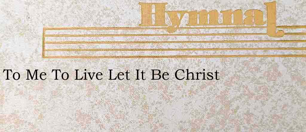To Me To Live Let It Be Christ – Hymn Lyrics