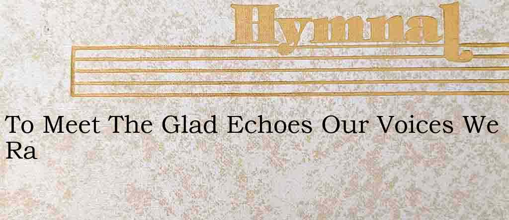 To Meet The Glad Echoes Our Voices We Ra – Hymn Lyrics