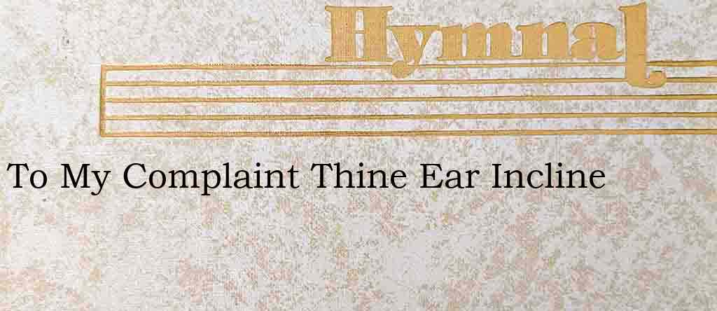To My Complaint Thine Ear Incline – Hymn Lyrics