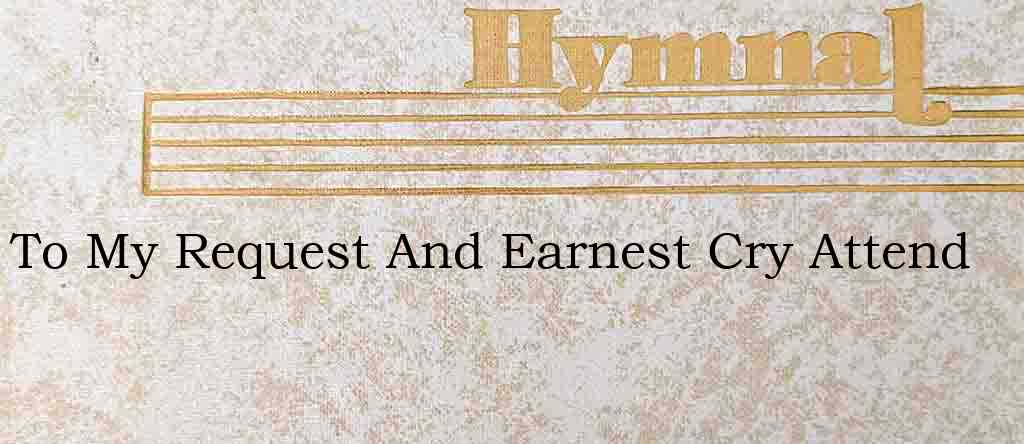 To My Request And Earnest Cry Attend – Hymn Lyrics