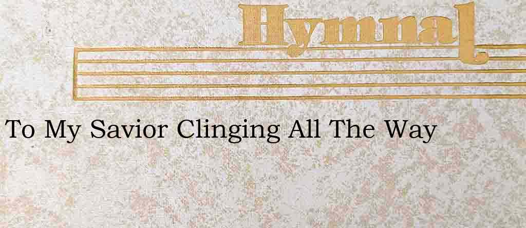 To My Savior Clinging All The Way – Hymn Lyrics