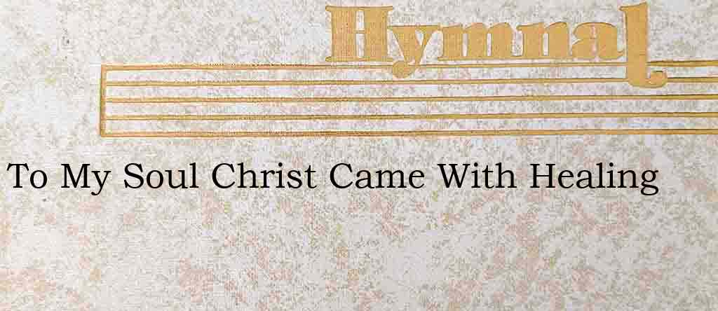 To My Soul Christ Came With Healing – Hymn Lyrics