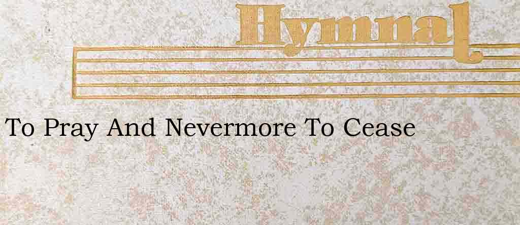 To Pray And Nevermore To Cease – Hymn Lyrics