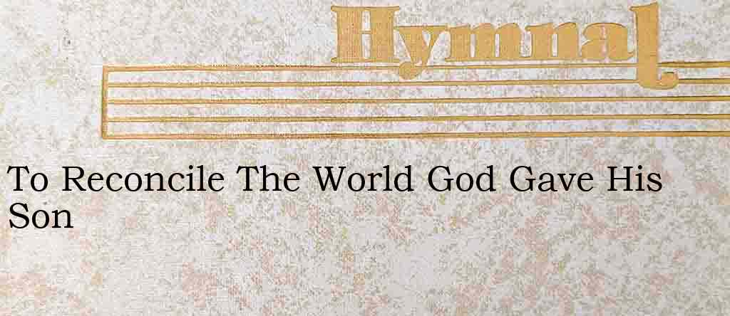 To Reconcile The World God Gave His Son – Hymn Lyrics