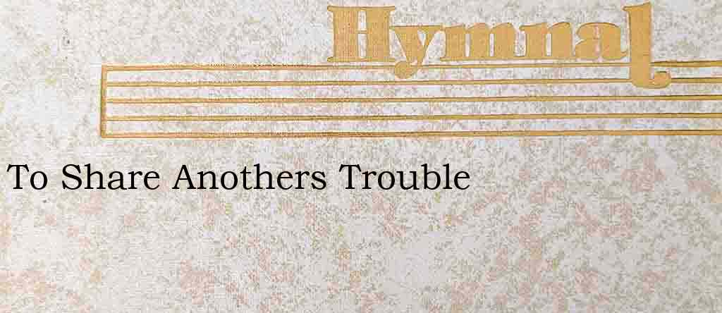 To Share Anothers Trouble – Hymn Lyrics