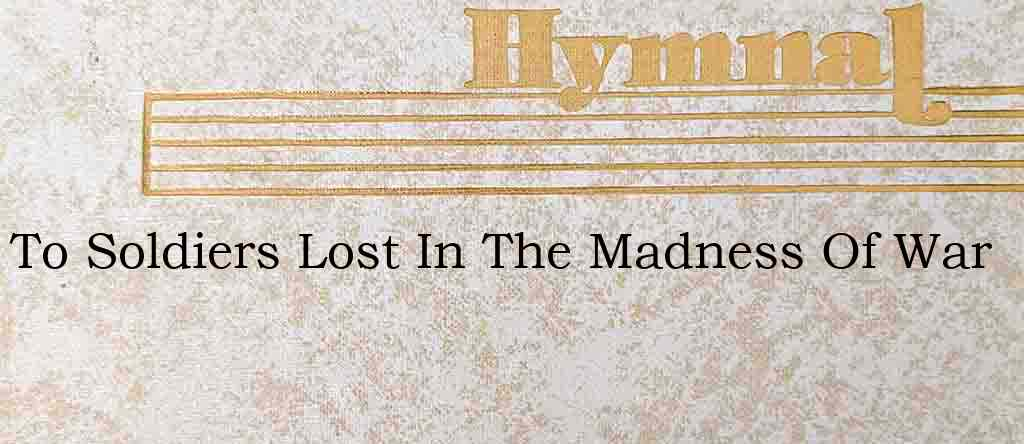 To Soldiers Lost In The Madness Of War – Hymn Lyrics