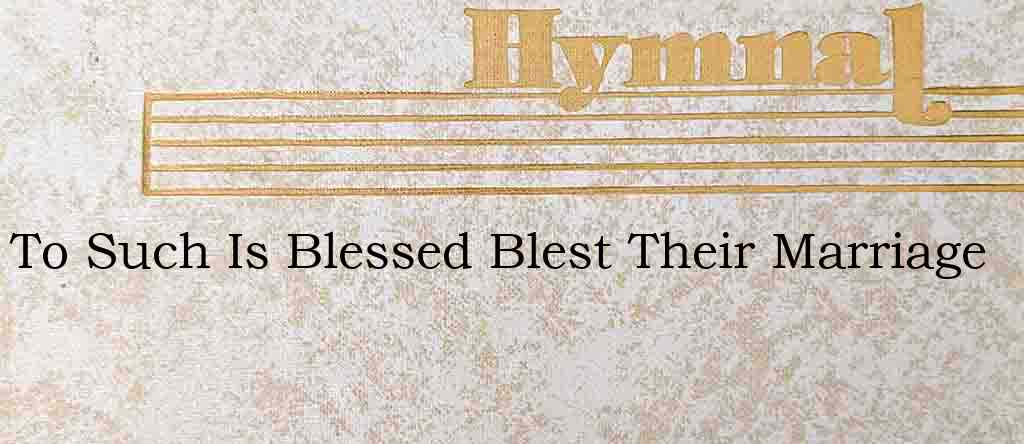 To Such Is Blessed Blest Their Marriage – Hymn Lyrics