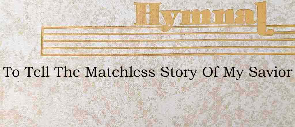 To Tell The Matchless Story Of My Savior – Hymn Lyrics