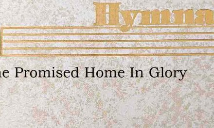 To The Promised Home In Glory – Hymn Lyrics