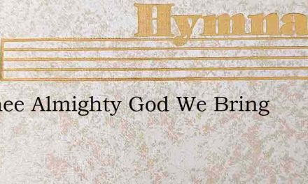 To Thee Almighty God We Bring – Hymn Lyrics