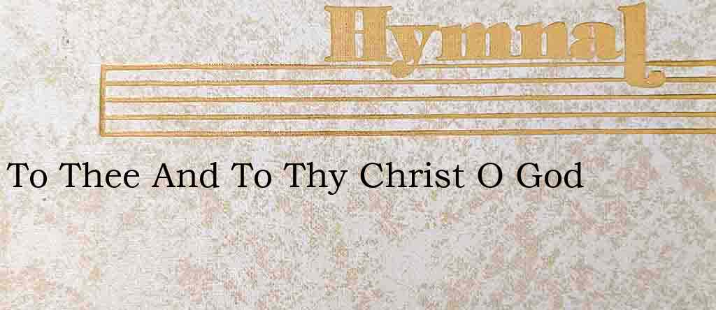 To Thee And To Thy Christ O God – Hymn Lyrics