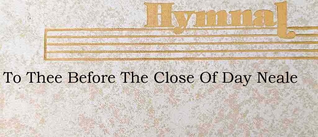 To Thee Before The Close Of Day Neale – Hymn Lyrics
