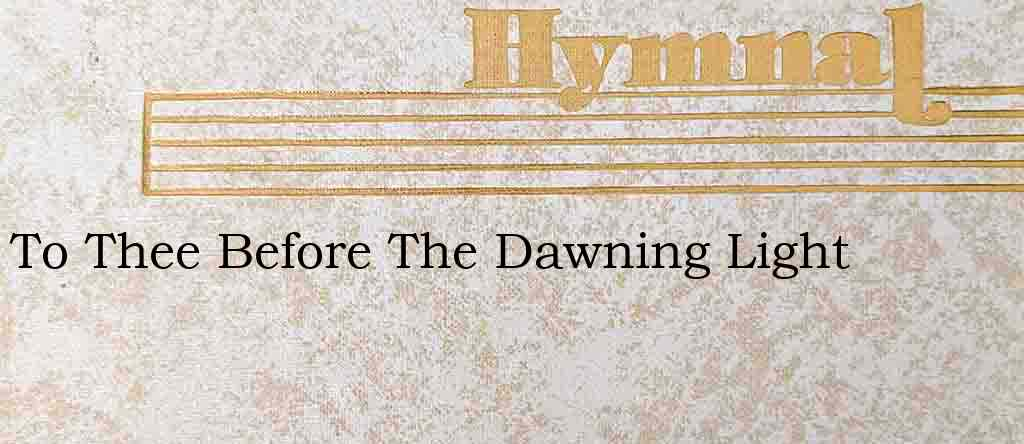 To Thee Before The Dawning Light – Hymn Lyrics