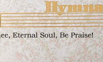 To Thee, Eternal Soul, Be Praise! – Hymn Lyrics